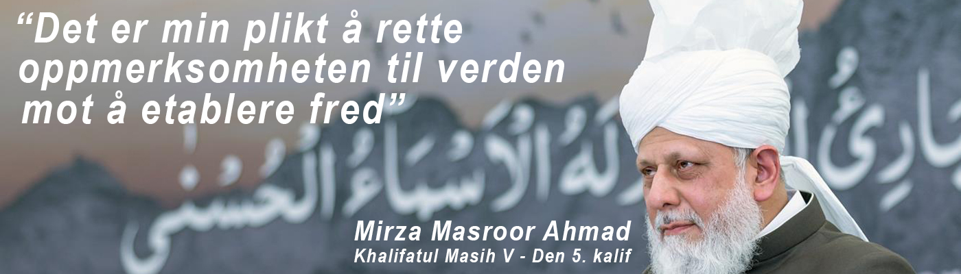 Det er min plikt å rette oppmerksomheten til verden mot å etablere fred - Mirza Masroor Ahmad, den 5. kalif av Ahmadiyya muslimsk trossamfunn
